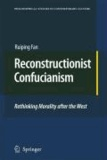 Ruiping Fan - Reconstructionist Confucianism - Rethinking Morality after the West.