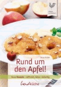Rund um den Apfel! - Neue Rezepte - raffiniert, lecker, vielseitig.
