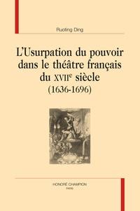 Ruoting Ding - L'Usurpation du pouvoir dans le théâtre français du XVIIe siècle (1636-1696).