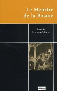 Rusmir Mahmutcehajic - Le Meurtre de la Bosnie.