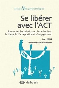 Russ Harris et Claude Penet - Se libérer avec l'ACT - Surmonter les principaux obstacles dans la thérapie d'acceptation et d'engagement.