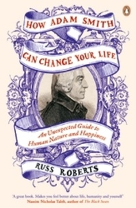 Russ Roberts - How Adam Smith Can Change Your Life - And Unexpected Guide to Human Nature and Happiness.
