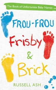 Russell Ash - Frou-Frou, Frisby & Brick - The Book of Unfortunate Baby Names.