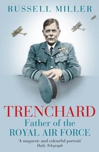 Russell Miller - Trenchard: Father of the Royal Air Force - the Biography - The Life of Viscount Trenchard, Father of the Royal Air Force.