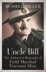 Russell Miller - Uncle Bill - The Authorised Biography of Field Marshal Viscount Slim.