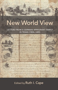 Ruth Cape - New World View - Letters from a German Immigrant Family in Texas (1854–1885).