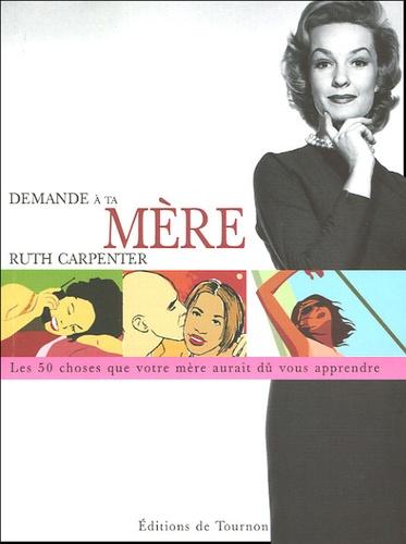 Ruth Carpenter - Demande à ta mère - Cinquante choses que votre mère aurait dû vous apprendre mais elle ne l'a probablement pas fait.