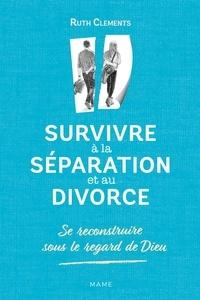 Ruth Clements - Survivre à la séparation et au divorce - Se reconstruire sous le regard de Dieu.