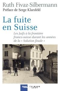 """Ruth Fivaz-Silbermann - La fuite en Suisse - Les Juifs à la frontière franco-suisse durant les années de la """"Solution finale""""."""