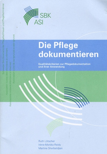 Ruth Lötscher et Irène-Monika Reidy - Die Pflege Dokumentieren - Qualitätskriteren zur Pflegedokumentation und ihrer Anwendung.