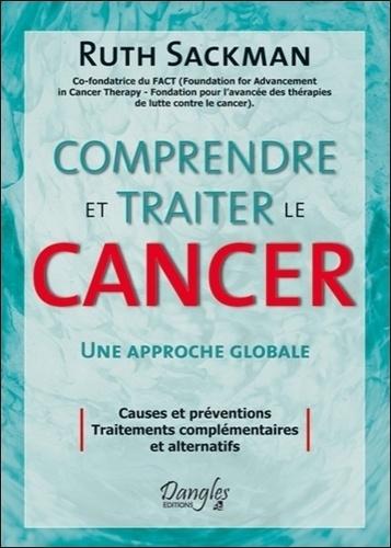 Ruth Sackman - Comprendre et traiter le cancer - Approches alternatives aux théories, aux traitements et à la prévention du cancer.