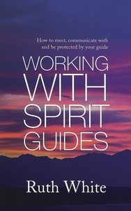 Ruth White - Working With Spirit Guides - Simple ways to meet, communicate with and be protected by your guides.