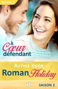 Ruthie Knox et Lauriane Crettenand - À cœur défendant – Roman Holiday, saison 2 – Épisode 2 - Roman Holiday, T2.