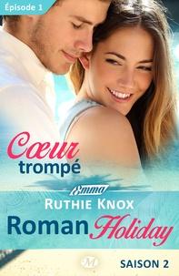Ruthie Knox et Lauriane Crettenand - Emma  : Coeur trompé - Roman Holiday, saison 2 - Épisode 1 - Roman Holiday, T2.