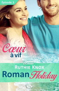 Ruthie Knox et Lauriane Crettenand - Roman Holiday Tome 3 : Coeur à vif.