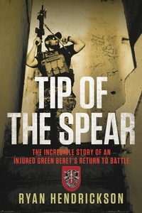 Ryan Hendrickson - Tip of the Spear - The Incredible Story of an Injured Green Beret's Return to Battle.