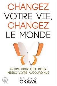 Ryuho Okawa - Changez votre vie, changez le monde - Guide spirituel pour mieux vivre aujourd'hui.