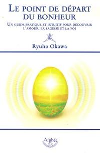 Ryuho Okawa - Le point de départ du bonheur - Un guide pratique et intuitif pour découvrir l'amour, la sagesse et la foi.