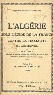 S. Faci et Maurice Viollette - L'Algérie sous l'égide de la France contre la féodalité algérienne.