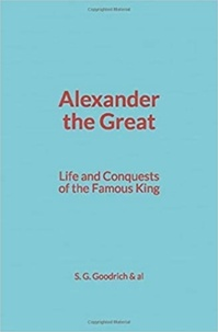 S. G. Goodrich & Al - Alexander the Great : Life and Conquests of the Famous King.
