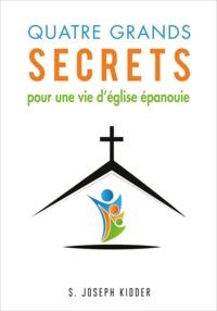 S. Joseph Kidder - Quatre grands secrets pour une vie d'église épanouie.