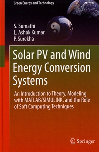 Solar PV and Wind Energy Conversion Systems- An Introduction to Theory, Modeling with MATLAB/SIMULINK, and the Role of Soft Computing Techniques - S. Sumathi |