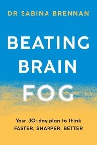Sabina Brennan - Beating Brain Fog - Your 30-Day Plan to Think Faster, Sharper, Better.