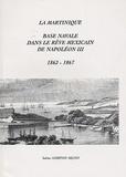 Sabine Andrivon-Milton - La Martinique, base navale dans le rêve mexicain de Napoléon III - 1862-1867.