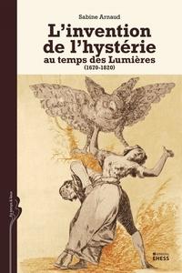 Sabine Arnaud - L'invention de l'hystérie au temps des Lumières (1670-1820).