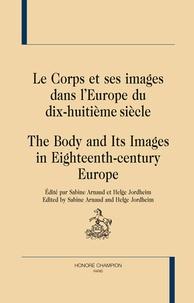 Sabine Arnaud et Helge Jordheim - Le corps et ses images dans l'Europe du dix-huitième siècle.