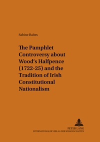Sabine Baltes-ellermann - The Pamphlet Controversy about Wood's Halfpence (1722-25) and the Tradition of Irish Constitutional Nationalism.