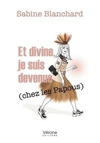 Sabine Blanchard - Et divine je suis devenue chez les Papous.