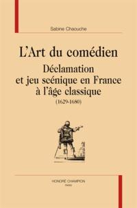 Sabine Chaouche - L'art du comédien - Déclamation et jeu scénique en France à l'âge classique (1629-1680).