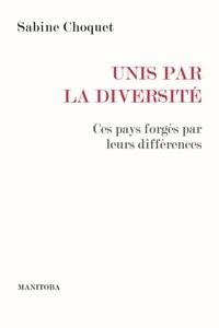 Sabine Choquet - Unis par la diversité - Ces pays forgés par leurs différences.