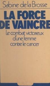 Sabine de La Brosse et James de Coquet - La force de vaincre - Le combat victorieux d'une femme contre le cancer.