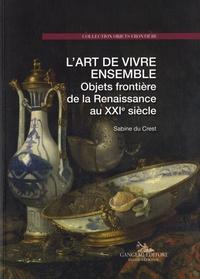 Sabine Du Crest - L'art de vivre ensemble - Objets frontière de la Renaissance au XXIe siècle.