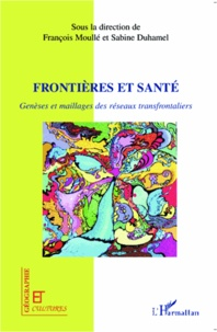 Sabine Duhamel et François Moullé - Frontières et santé - Genèses et maillages des réseaux transfrontaliers.