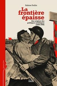 Sabine Dullin - La frontière épaisse - Aux origines des politiques soviétiques (1920-1940).