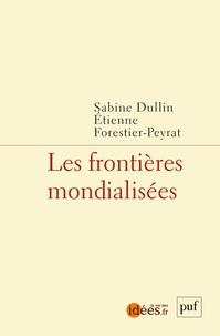 Sabine Dullin et Etienne Forestier-Peyrat - Les frontières mondialisées.