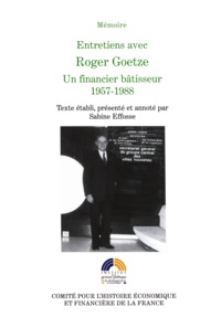 Sabine Effosse et Roger Goetze - Entretiens avec Roger Goetze - Un financier bâtisseur 1957-1988.