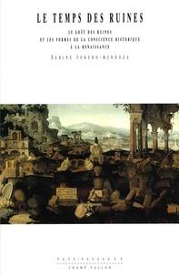 Sabine Forero Mendoza - Le temps des ruines. - L'éveil de la conscience historique à la Renaissance.