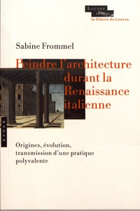 Sabine Frommel - Peindre l'architecture durant la Renaissance italienne - Origine, évolution, transmission d'une pratique polyvalente.