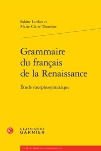 Sabine Lardon et Marie-Claire Thomine - Grammaire du français de la Renaissance - Etude morphosyntaxique.