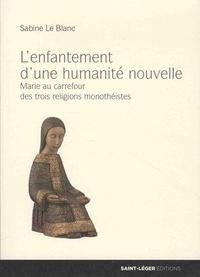 Sabine Le Blanc - L'enfantement d'une humanité nouvelle - Marie au carrefour des trois religions monothéistes.
