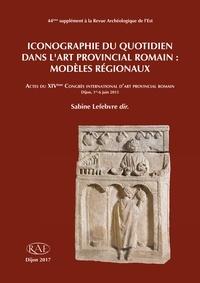 Sabine Lefebvre - Iconographie du quotidien dans l'art provincial romain : modèles régionaux.