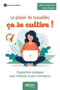 Sabine Lewkowicz et Sylvie Dépoire - Le plaisir de travailler, ça se cultive ! - Propositions pratiques pour l'individu et pour l'entreprise.
