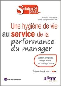 Sabine Lewkowicz - Une hygiène de vie au service de la performance du manager - Manger, récupérer, bouger mieux, pour manager mieux.