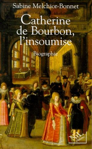 Sabine Melchior-Bonnet - Catherine de Bourbon, l'insoumise - Biographie.