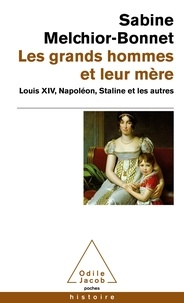 Sabine Melchior-Bonnet - Les grands hommes et leur mère - Louis XIV, Napoléon, Staline et les autres.