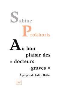"""Sabine Prokhoris - Au bon plaisir des """"docteurs graves"""" - A propos de Judith Butler."""